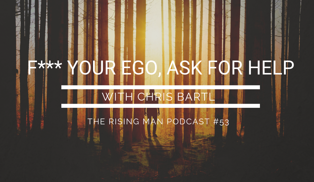 Episode 53 – F*** Your Ego, Ask For Help with Chris Bartl