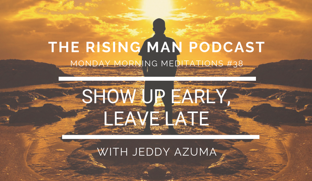 MMM 38 – Show Up Early, Leave Late