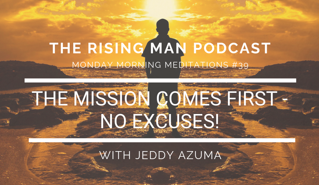 MMM 39 – The Mission Comes First – No Excuses!
