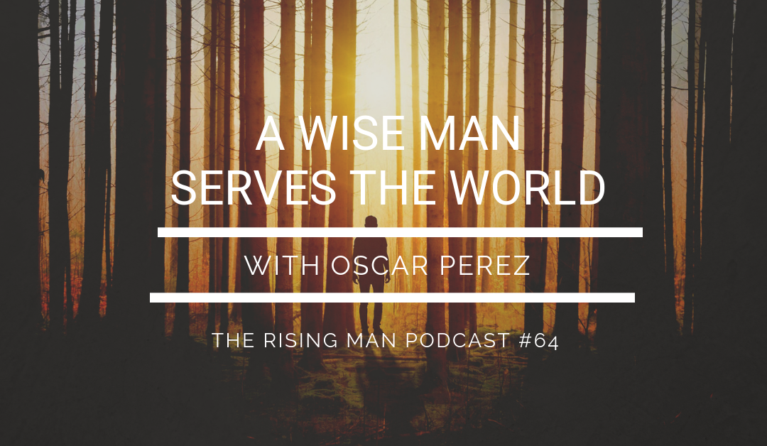 Episode 64 – A Wise Man Serves the World with Oscar Perez