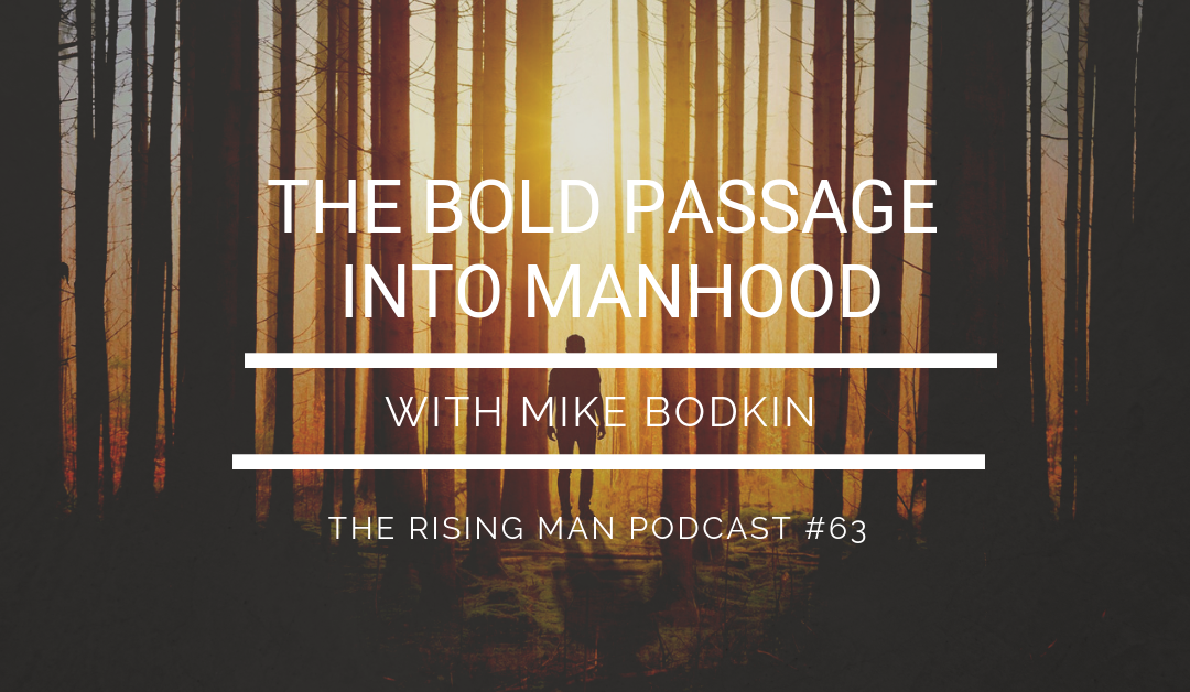 Episode 63 – The Bold Passage Into Manhood with Mike Bodkin