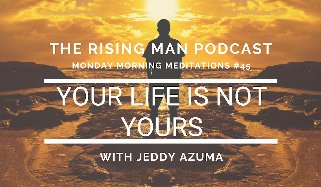 MMM 045 – Your Life is Not Yours