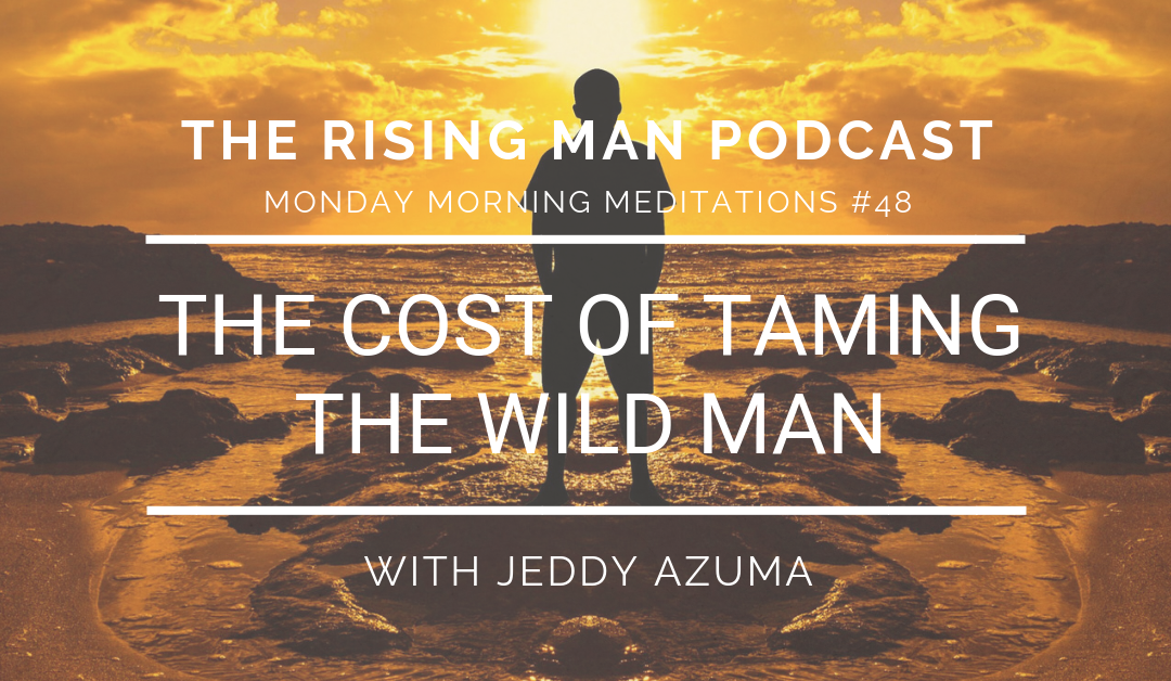 MMM 048 – The Cost of Taming the WILD MAN
