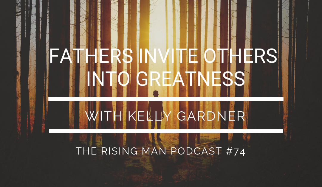 Episode 74 – Fathers Invite Others Into Greatness with Kelly Gardner