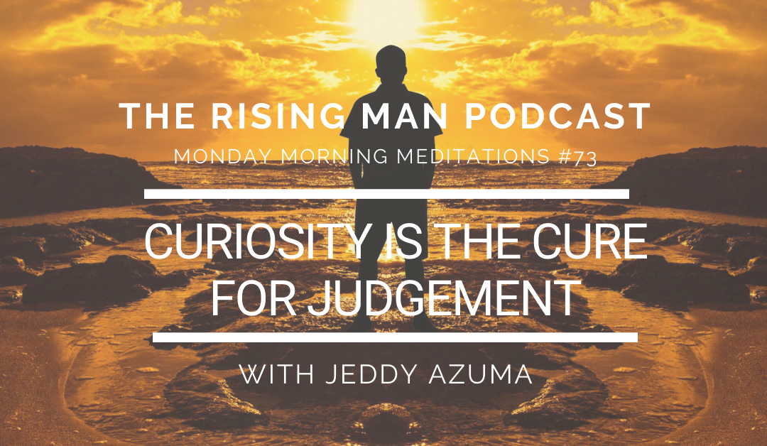 MMM 073 – Curiosity Is The Cure For Judgement