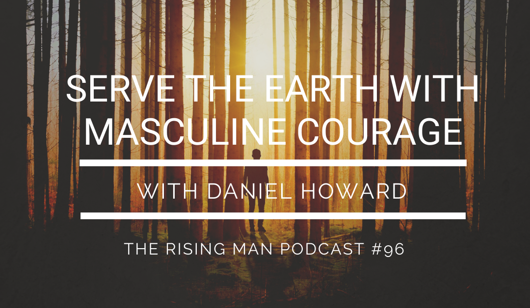 Episode 096 – Serve The Earth With Masculine Courage with Daniel Howard