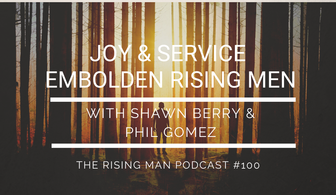 RMP 100 – Joy & Service Embolden Rising Men with Shawn Berry & Phil Gomez